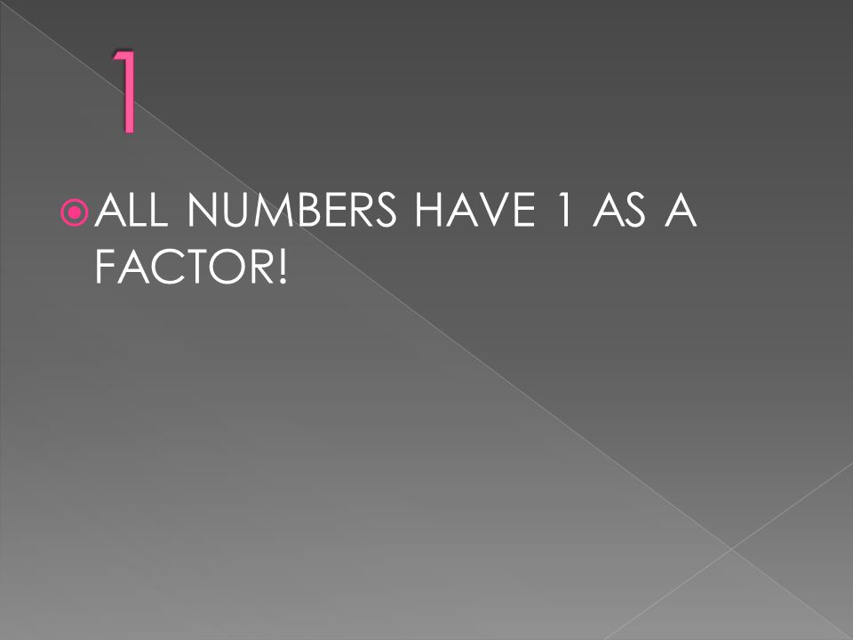  ALL NUMBERS HAVE 1 AS A FACTOR!