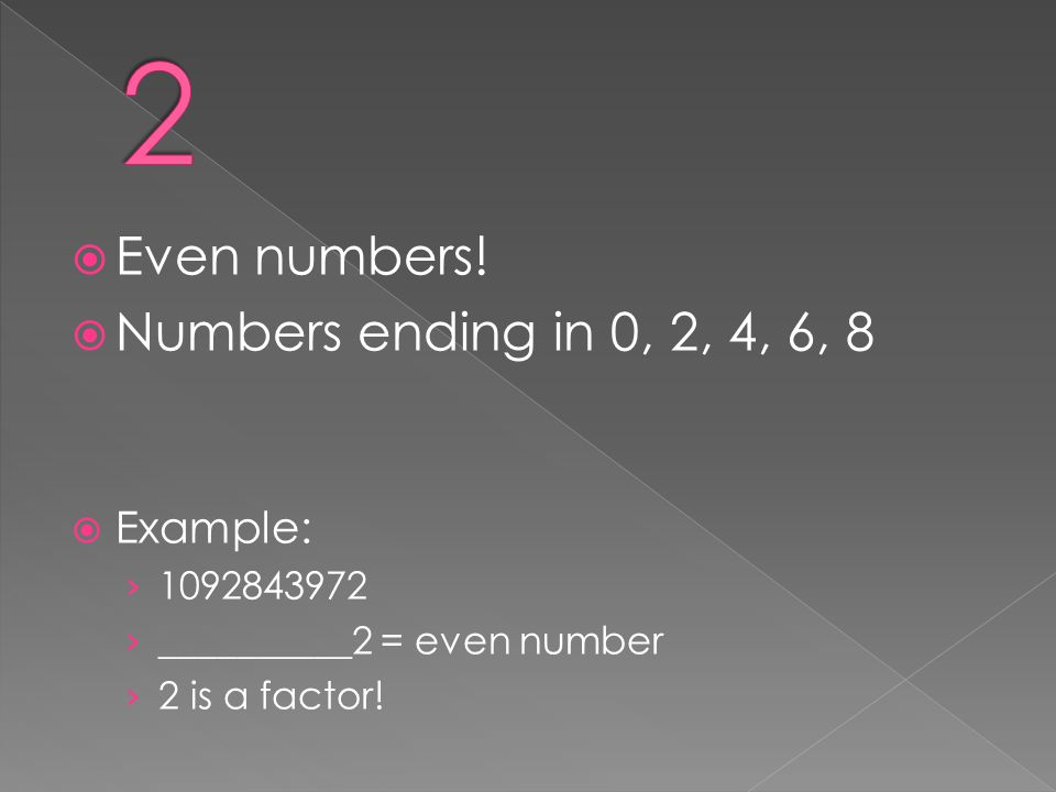  Even numbers!  Numbers ending in 0, 2, 4, 6, 8  Example: › 1092843972 › __________2 = even number › 2 is a factor!