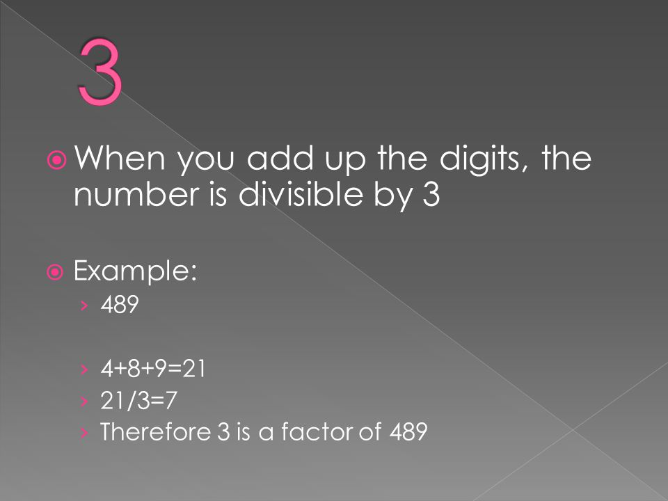  When you add up the digits, the number is divisible by 3  Example: › 489 › 4+8+9=21 › 21/3=7 › Therefore 3 is a factor of 489