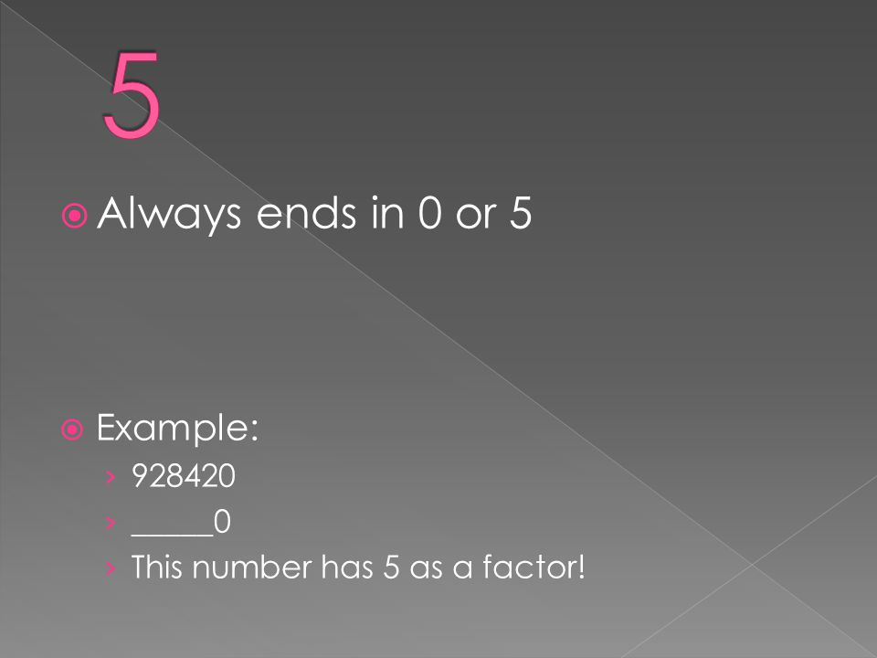  Always ends in 0 or 5  Example: › 928420 › _____0 › This number has 5 as a factor!