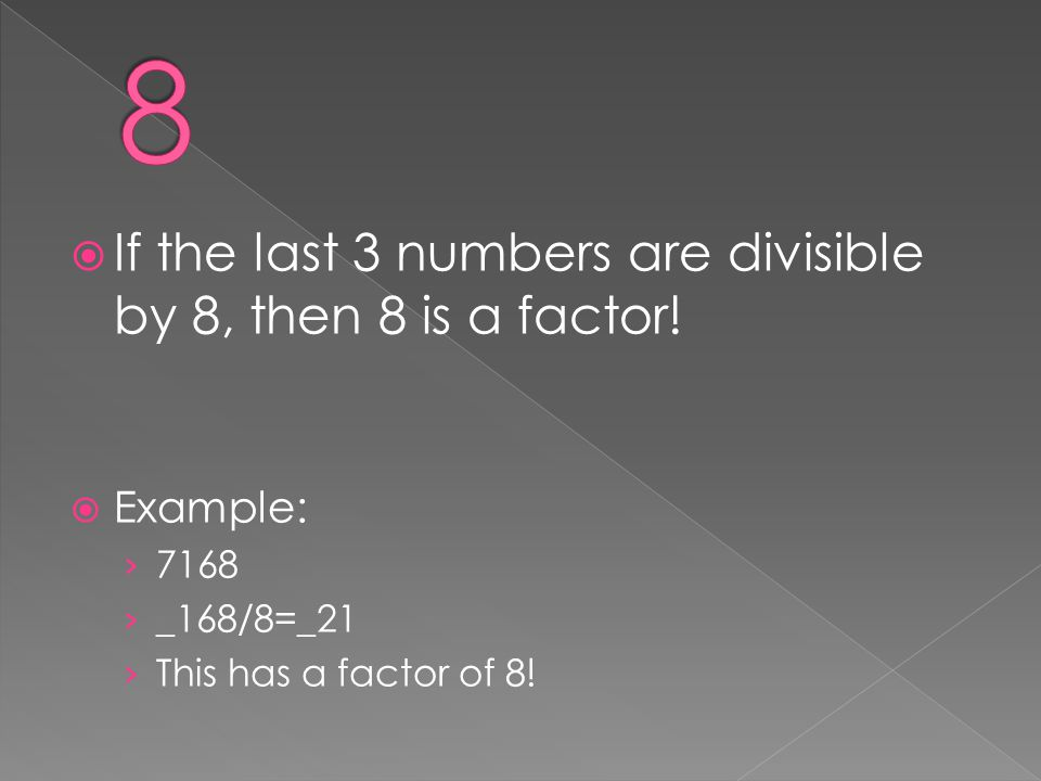  If the last 3 numbers are divisible by 8, then 8 is a factor!  Example: › 7168 › _168/8=_21 › This has a factor of 8!