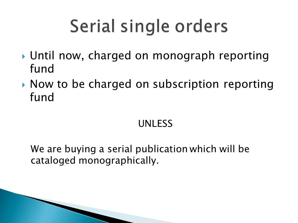  Until now, charged on monograph reporting fund  Now to be charged on subscription reporting fund UNLESS We are buying a serial publication which will be cataloged monographically.