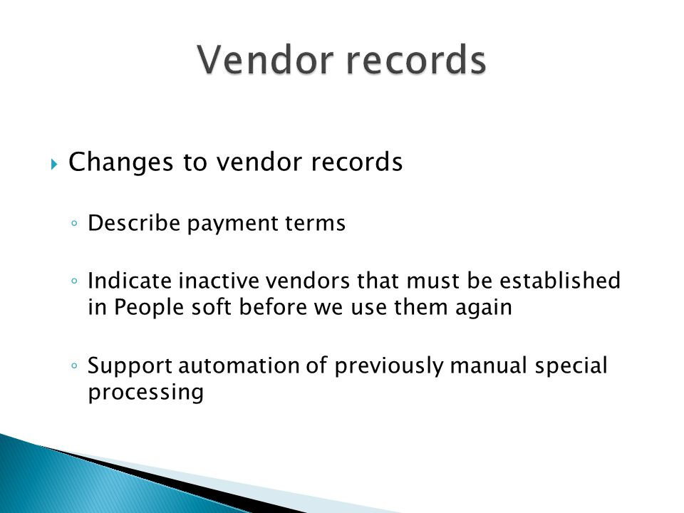  Changes to vendor records ◦ Describe payment terms ◦ Indicate inactive vendors that must be established in People soft before we use them again ◦ Support automation of previously manual special processing