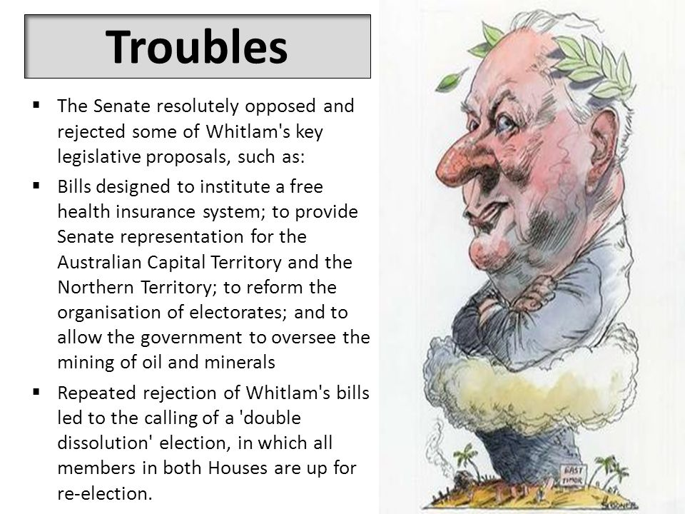 Troubles  The Senate resolutely opposed and rejected some of Whitlam s key legislative proposals, such as:  Bills designed to institute a free health insurance system; to provide Senate representation for the Australian Capital Territory and the Northern Territory; to reform the organisation of electorates; and to allow the government to oversee the mining of oil and minerals  Repeated rejection of Whitlam s bills led to the calling of a double dissolution election, in which all members in both Houses are up for re-election.