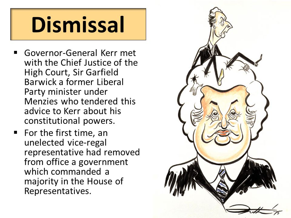 Dismissal  Governor-General Kerr met with the Chief Justice of the High Court, Sir Garfield Barwick a former Liberal Party minister under Menzies who