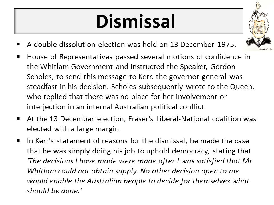 Dismissal  A double dissolution election was held on 13 December 1975.  House of Representatives passed several motions of confidence in the Whitlam
