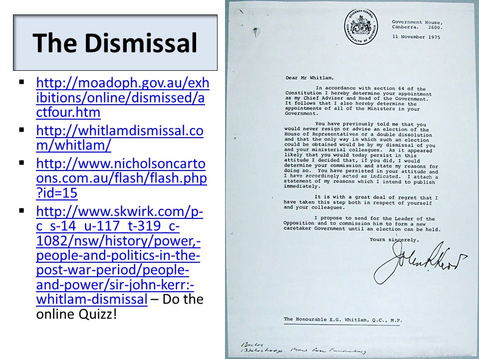 The Dismissal  http://moadoph.gov.au/exh ibitions/online/dismissed/a ctfour.htm http://moadoph.gov.au/exh ibitions/online/dismissed/a ctfour.htm  http://whitlamdismissal.co m/whitlam/ http://whitlamdismissal.co m/whitlam/  http://www.nicholsoncarto ons.com.au/flash/flash.php id=15 http://www.nicholsoncarto ons.com.au/flash/flash.php id=15  http://www.skwirk.com/p- c_s-14_u-117_t-319_c- 1082/nsw/history/power,- people-and-politics-in-the- post-war-period/people- and-power/sir-john-kerr:- whitlam-dismissal – Do the online Quizz.