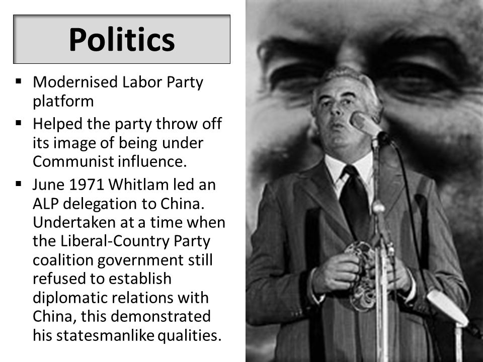 Politics  Modernised Labor Party platform  Helped the party throw off its image of being under Communist influence.  June 1971 Whitlam led an ALP d