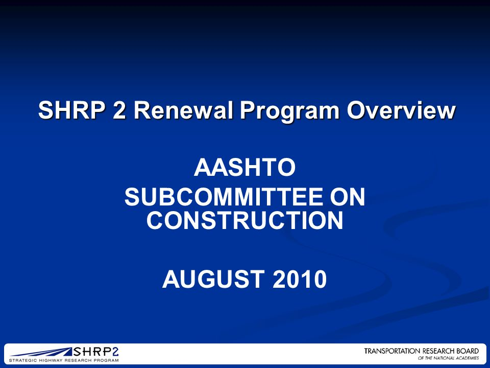 AASHTO SUBCOMMITTEE ON CONSTRUCTION AUGUST 2010 SHRP 2 Renewal Program Overview