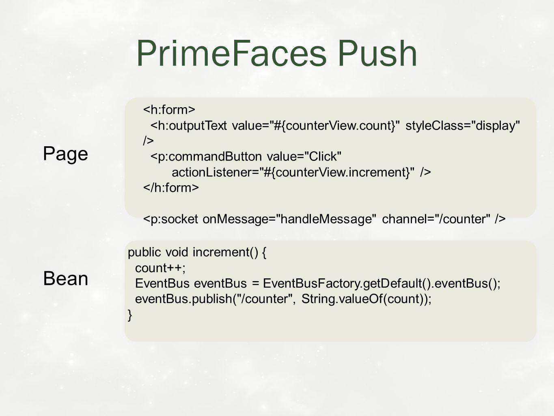 public void increment() { count++; EventBus eventBus = EventBusFactory.getDefault().eventBus(); eventBus.publish( /counter , String.valueOf(count)); } public void increment() { count++; EventBus eventBus = EventBusFactory.getDefault().eventBus(); eventBus.publish( /counter , String.valueOf(count)); } Bean PrimeFaces Push Page <p:commandButton value= Click actionListener= #{counterView.increment} /> <p:commandButton value= Click actionListener= #{counterView.increment} />