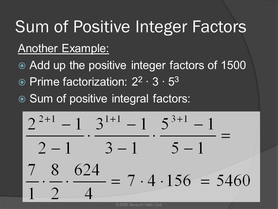 Sum of Positive Integer Factors Another Example:  Add up the positive integer factors of 1500  Prime factorization: 2 2 · 3 · 5 3  Sum of positive