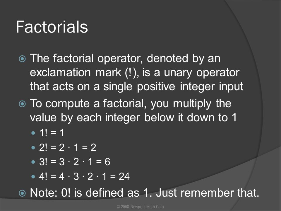 Factorials  The factorial operator, denoted by an exclamation mark (!), is a unary operator that acts on a single positive integer input  To compute