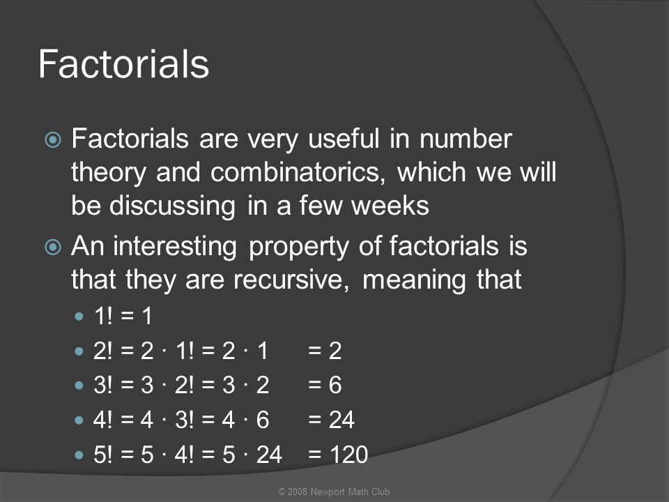 Factorials  Factorials are very useful in number theory and combinatorics, which we will be discussing in a few weeks  An interesting property of fa