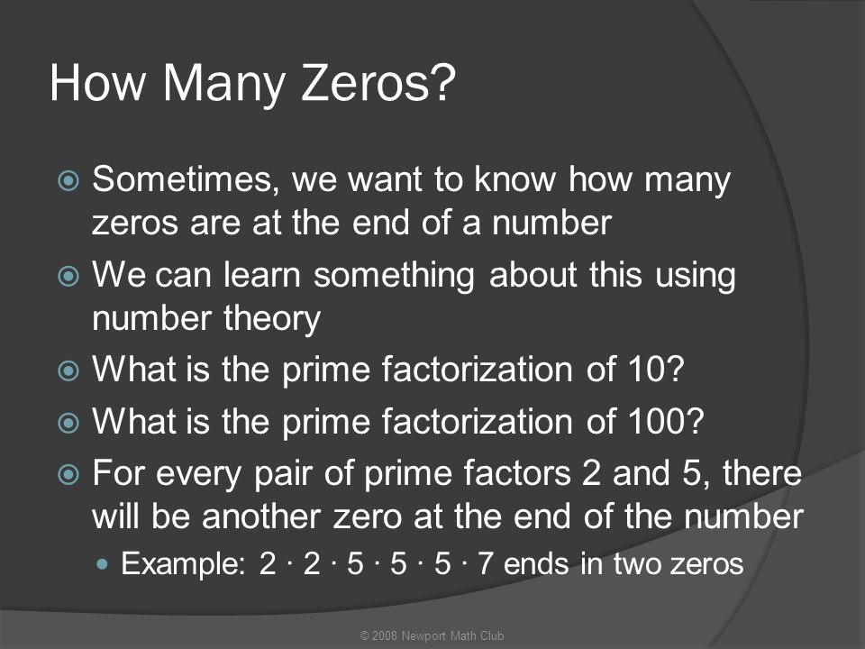 How Many Zeros?  Sometimes, we want to know how many zeros are at the end of a number  We can learn something about this using number theory  What