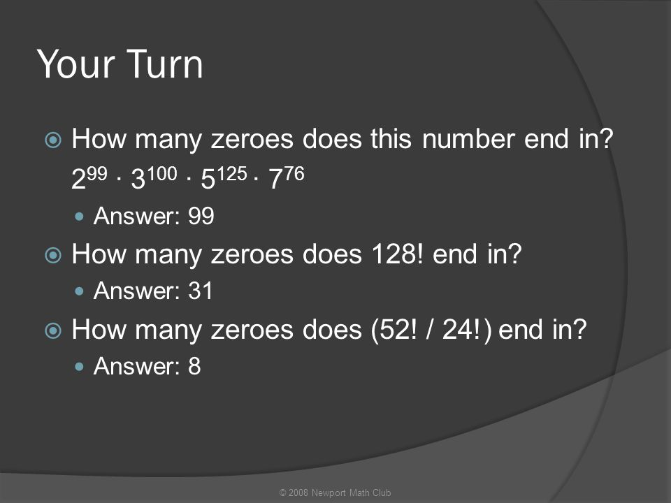 Your Turn  How many zeroes does this number end in? 2 99 · 3 100 · 5 125 · 7 76 Answer: 99  How many zeroes does 128! end in? Answer: 31  How many