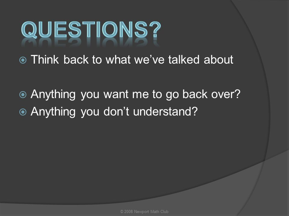  Think back to what we've talked about  Anything you want me to go back over?  Anything you don't understand? Questions? © 2008 Newport Math Club