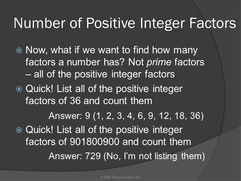 Number of Positive Integer Factors  Now, what if we want to find how many factors a number has? Not prime factors – all of the positive integer facto