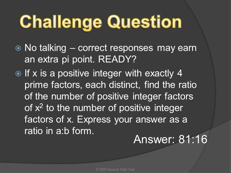  No talking – correct responses may earn an extra pi point. READY?  If x is a positive integer with exactly 4 prime factors, each distinct, find the