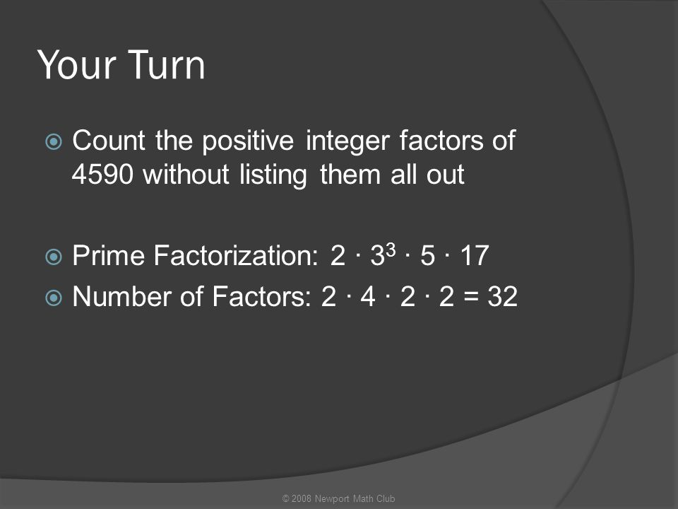 Your Turn  Count the positive integer factors of 4590 without listing them all out  Prime Factorization: 2 · 3 3 · 5 · 17  Number of Factors: 2 · 4