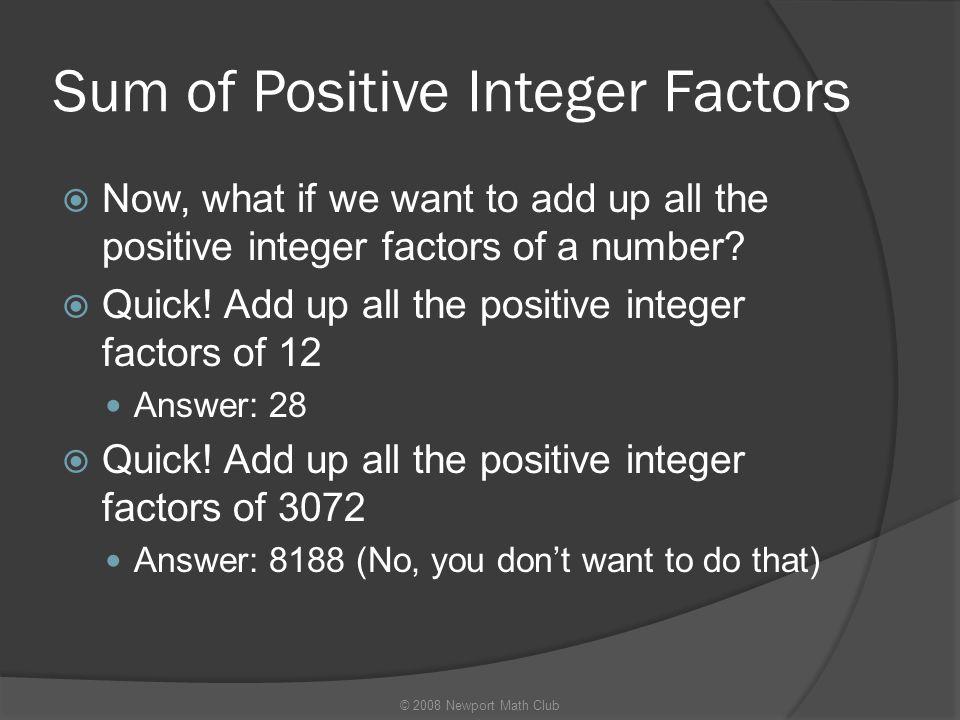 Sum of Positive Integer Factors  Now, what if we want to add up all the positive integer factors of a number?  Quick! Add up all the positive intege