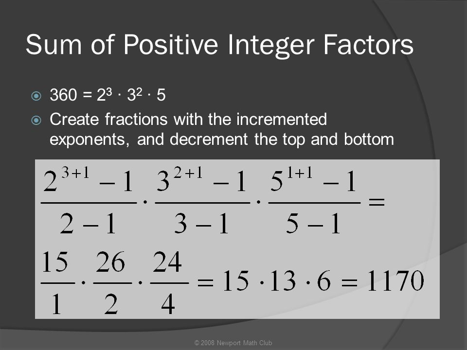 Sum of Positive Integer Factors  360 = 2 3 · 3 2 · 5  Create fractions with the incremented exponents, and decrement the top and bottom © 2008 Newpo