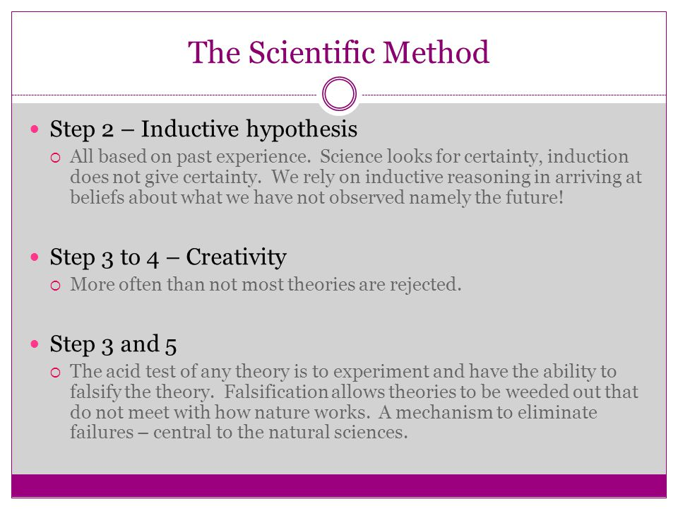 The Scientific Method Step 2 – Inductive hypothesis  All based on past experience. Science looks for certainty, induction does not give certainty. We