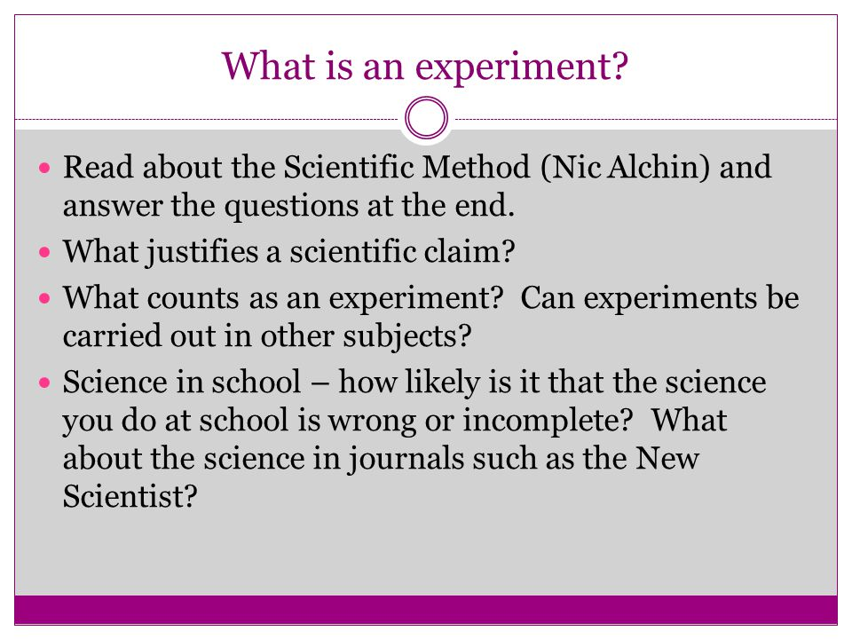 What is an experiment? Read about the Scientific Method (Nic Alchin) and answer the questions at the end. What justifies a scientific claim? What coun