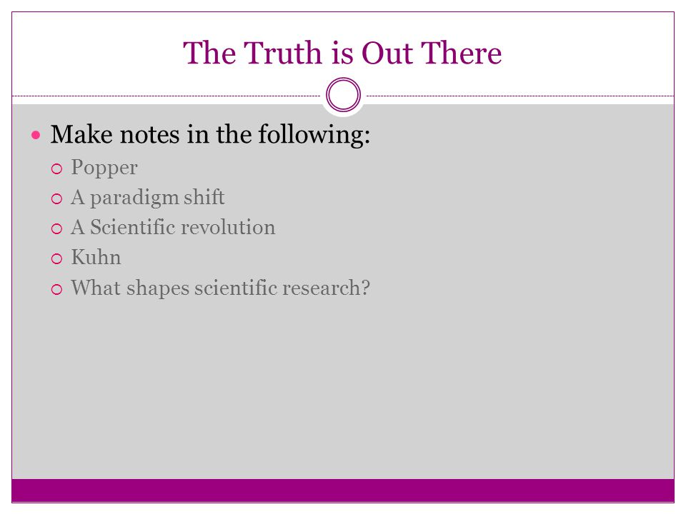 The Truth is Out There Make notes in the following:  Popper  A paradigm shift  A Scientific revolution  Kuhn  What shapes scientific research?