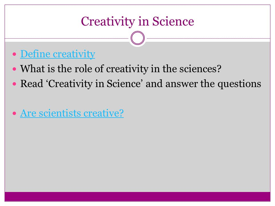 Creativity in Science Define creativity What is the role of creativity in the sciences? Read 'Creativity in Science' and answer the questions Are scie