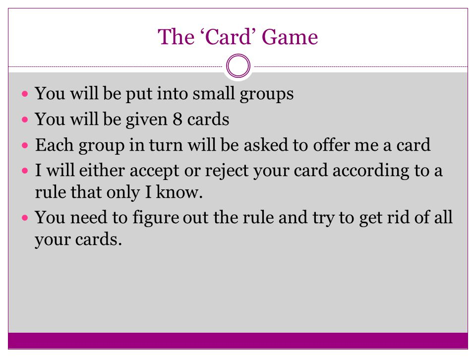 The 'Card' Game You will be put into small groups You will be given 8 cards Each group in turn will be asked to offer me a card I will either accept o