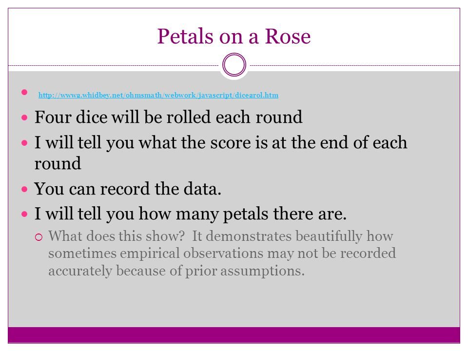 Petals on a Rose http://www2.whidbey.net/ohmsmath/webwork/javascript/dice2rol.htm Four dice will be rolled each round I will tell you what the score i