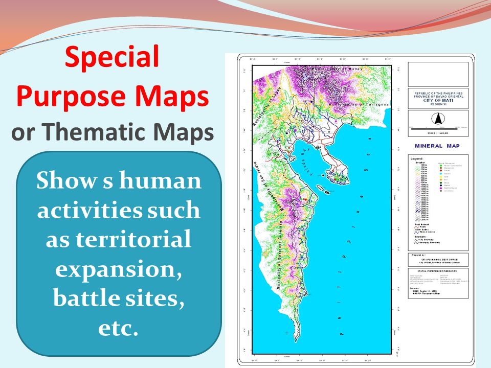 Special Purpose Maps or Thematic Maps Show s human activities such as territorial expansion, battle sites, etc.