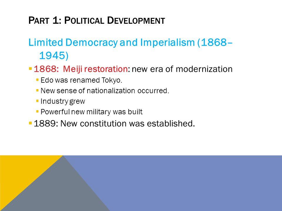 P ART 1: P OLITICAL D EVELOPMENT Limited Democracy and Imperialism (1868– 1945)  1868: Meiji restoration: new era of modernization  Edo was renamed