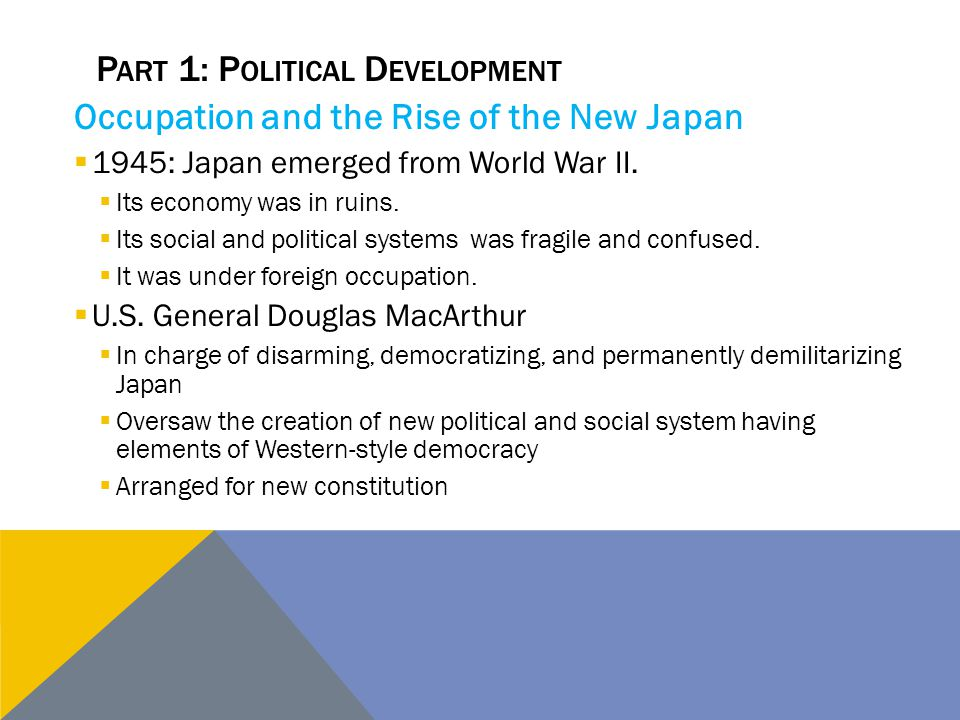 P ART 1: P OLITICAL D EVELOPMENT Occupation and the Rise of the New Japan  1945: Japan emerged from World War II.  Its economy was in ruins.  Its s