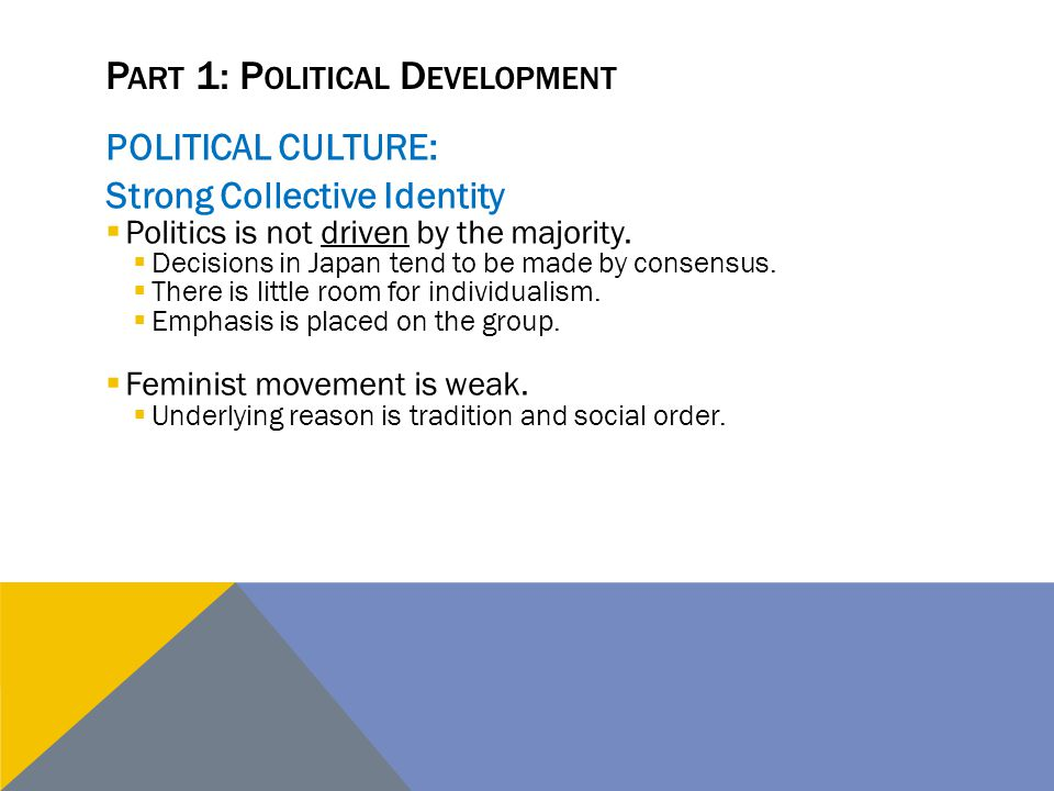 P ART 1: P OLITICAL D EVELOPMENT POLITICAL CULTURE: Strong Collective Identity  Politics is not driven by the majority.  Decisions in Japan tend to