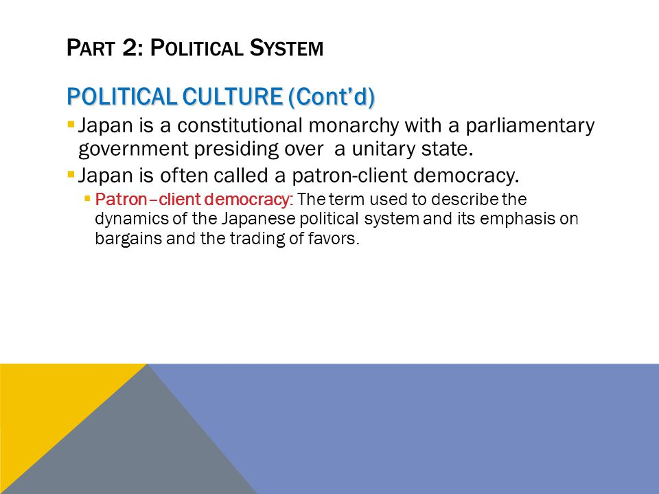P ART 2: P OLITICAL S YSTEM POLITICAL CULTURE (Cont'd)  Japan is a constitutional monarchy with a parliamentary government presiding over a unitary s