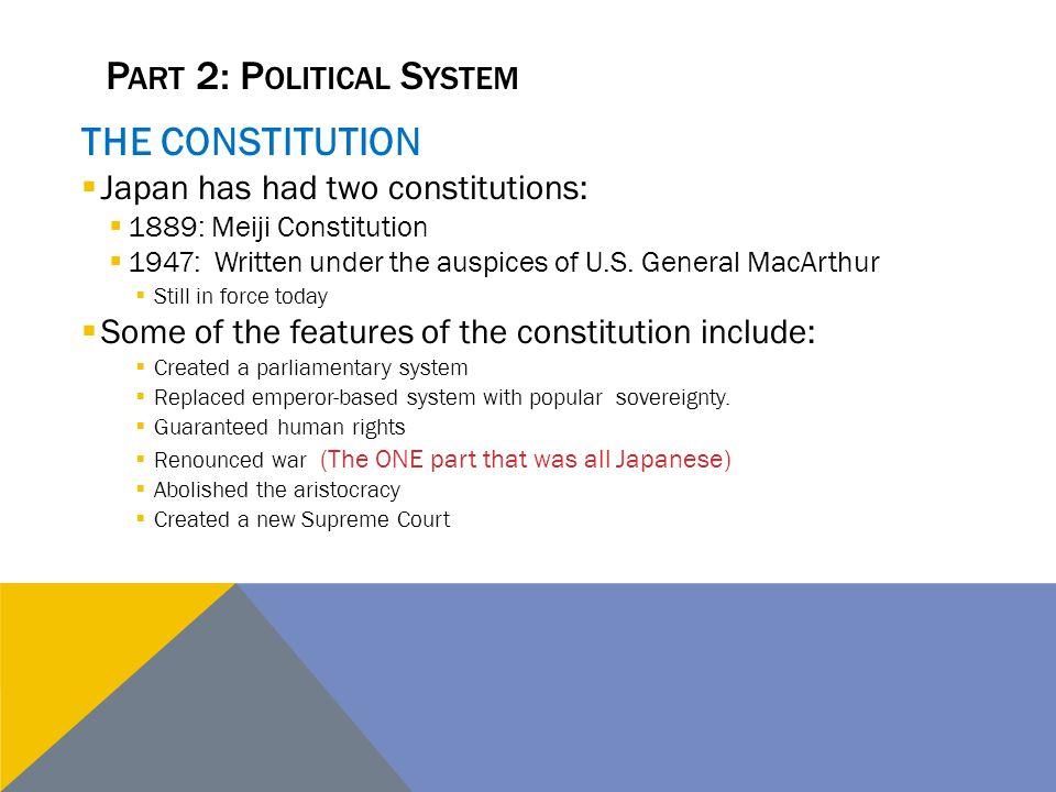 P ART 2: P OLITICAL S YSTEM THE CONSTITUTION  Japan has had two constitutions:  1889: Meiji Constitution  1947: Written under the auspices of U.S.
