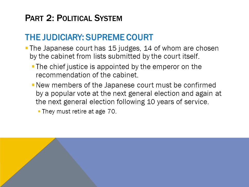P ART 2: P OLITICAL S YSTEM THE JUDICIARY: SUPREME COURT  The Japanese court has 15 judges, 14 of whom are chosen by the cabinet from lists submitted