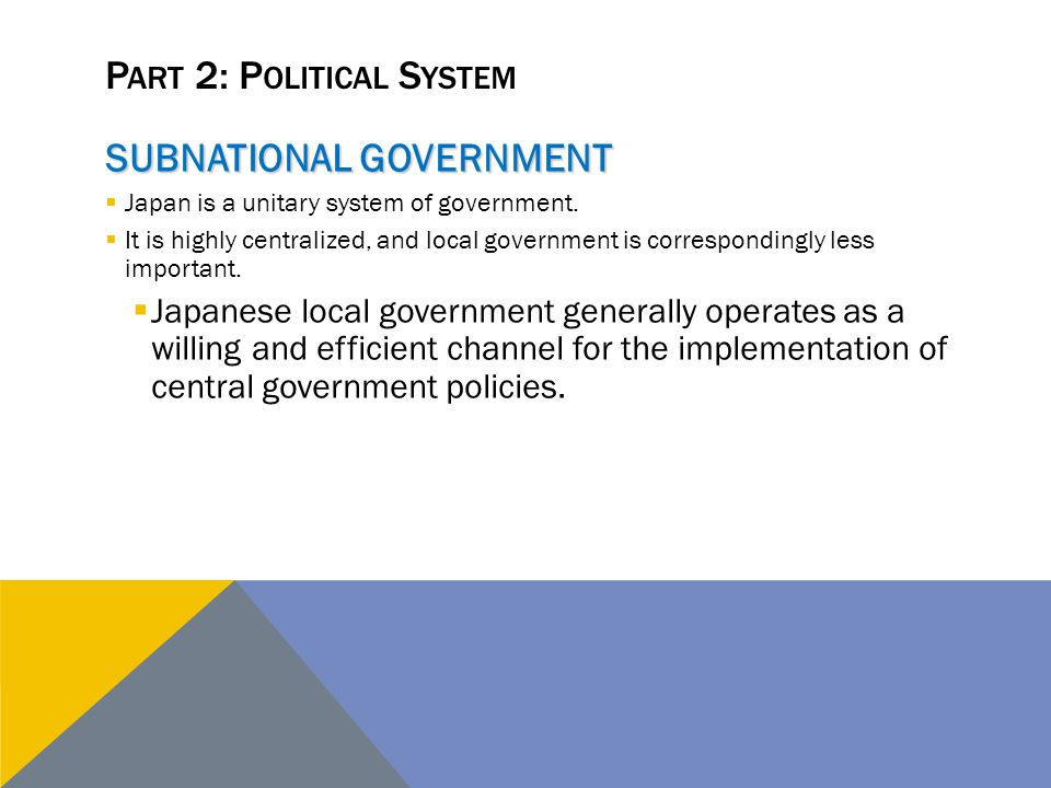 P ART 2: P OLITICAL S YSTEM SUBNATIONAL GOVERNMENT  Japan is a unitary system of government.  It is highly centralized, and local government is corr