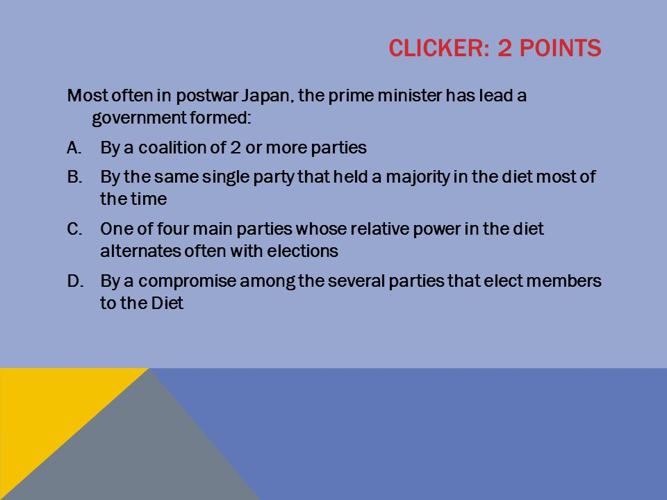 CLICKER: 2 POINTS Most often in postwar Japan, the prime minister has lead a government formed: A.By a coalition of 2 or more parties B.By the same si