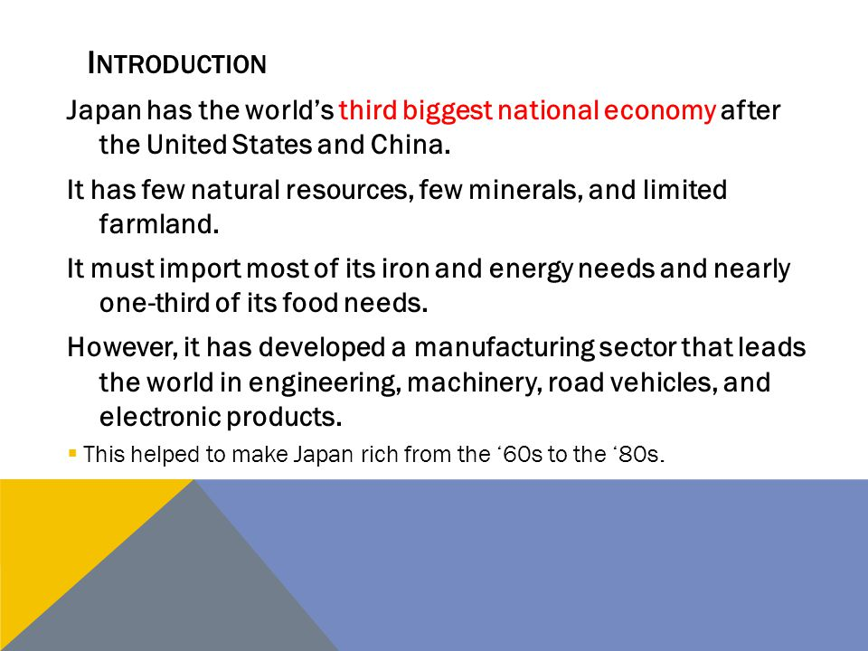 Japan has the world's third biggest national economy after the United States and China. It has few natural resources, few minerals, and limited farmla