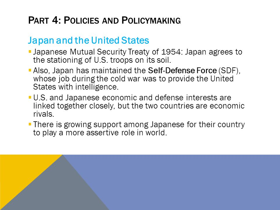 P ART 4: P OLICIES AND P OLICYMAKING Japan and the United States  Japanese Mutual Security Treaty of 1954: Japan agrees to the stationing of U.S. tro