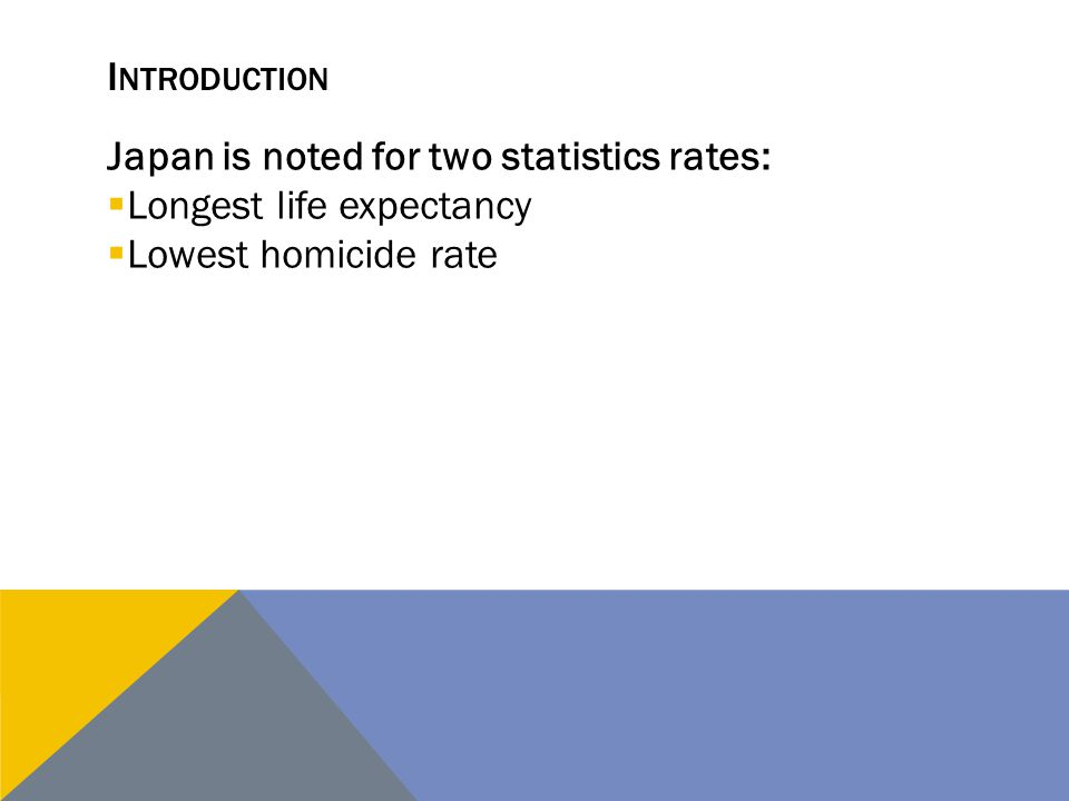 I NTRODUCTION Japan is noted for two statistics rates:  Longest life expectancy  Lowest homicide rate