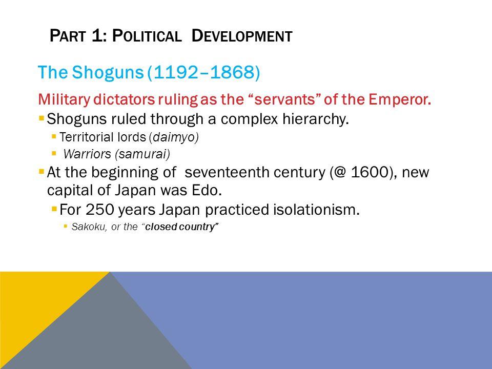 "P ART 1: P OLITICAL D EVELOPMENT The Shoguns (1192–1868) Military dictators ruling as the ""servants"" of the Emperor.  Shoguns ruled through a complex"