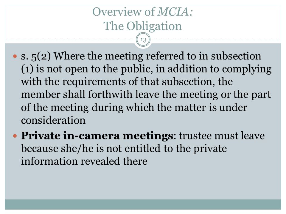 Overview of MCIA: The Obligation 13 s. 5(2) Where the meeting referred to in subsection (1) is not open to the public, in addition to complying with t