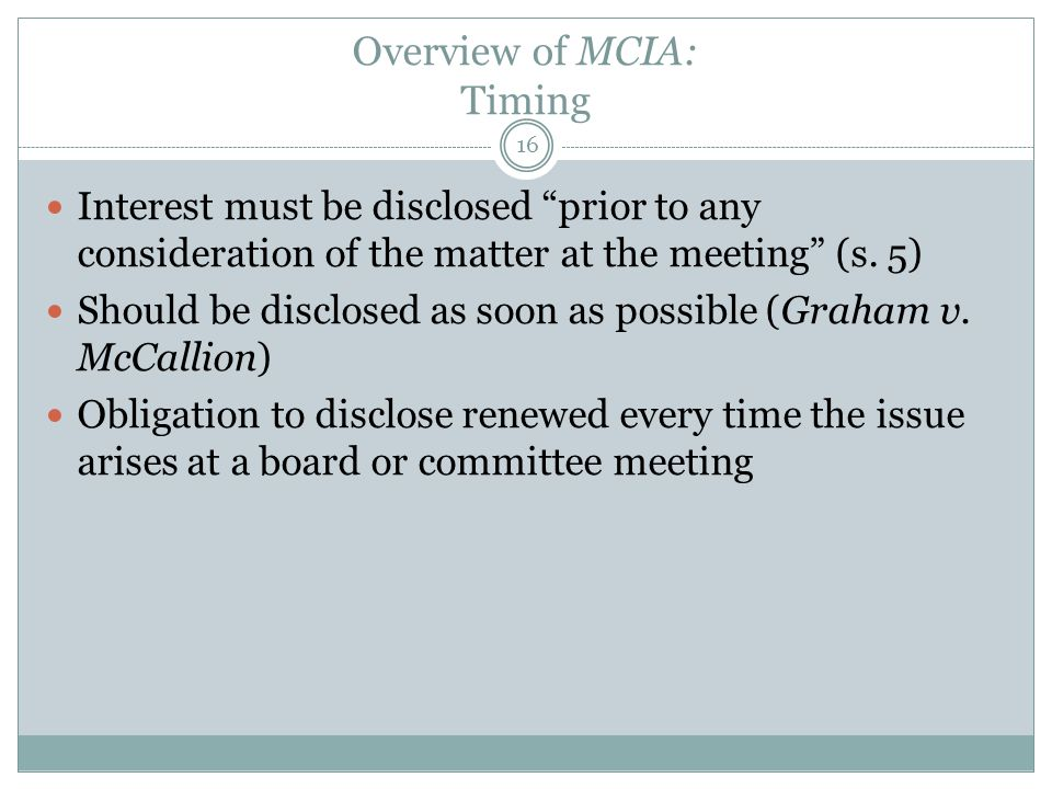 "Overview of MCIA: Timing Interest must be disclosed ""prior to any consideration of the matter at the meeting"" (s. 5) Should be disclosed as soon as po"