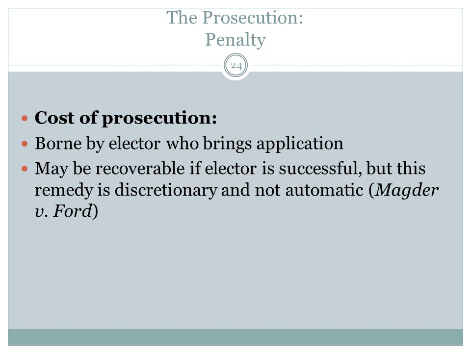24 Cost of prosecution: Borne by elector who brings application May be recoverable if elector is successful, but this remedy is discretionary and not