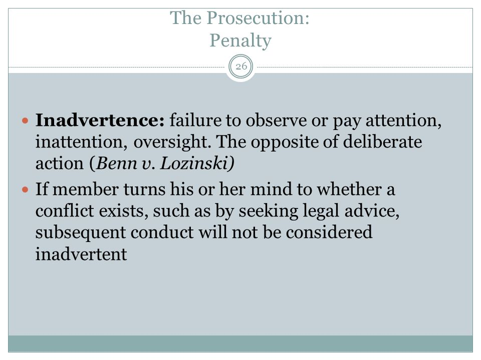 The Prosecution: Penalty Inadvertence: failure to observe or pay attention, inattention, oversight. The opposite of deliberate action (Benn v. Lozinsk