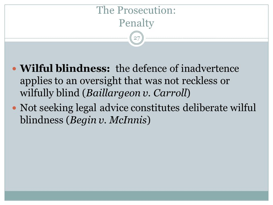 27 Wilful blindness: the defence of inadvertence applies to an oversight that was not reckless or wilfully blind (Baillargeon v. Carroll) Not seeking
