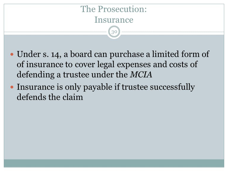 The Prosecution: Insurance Under s. 14, a board can purchase a limited form of of insurance to cover legal expenses and costs of defending a trustee u